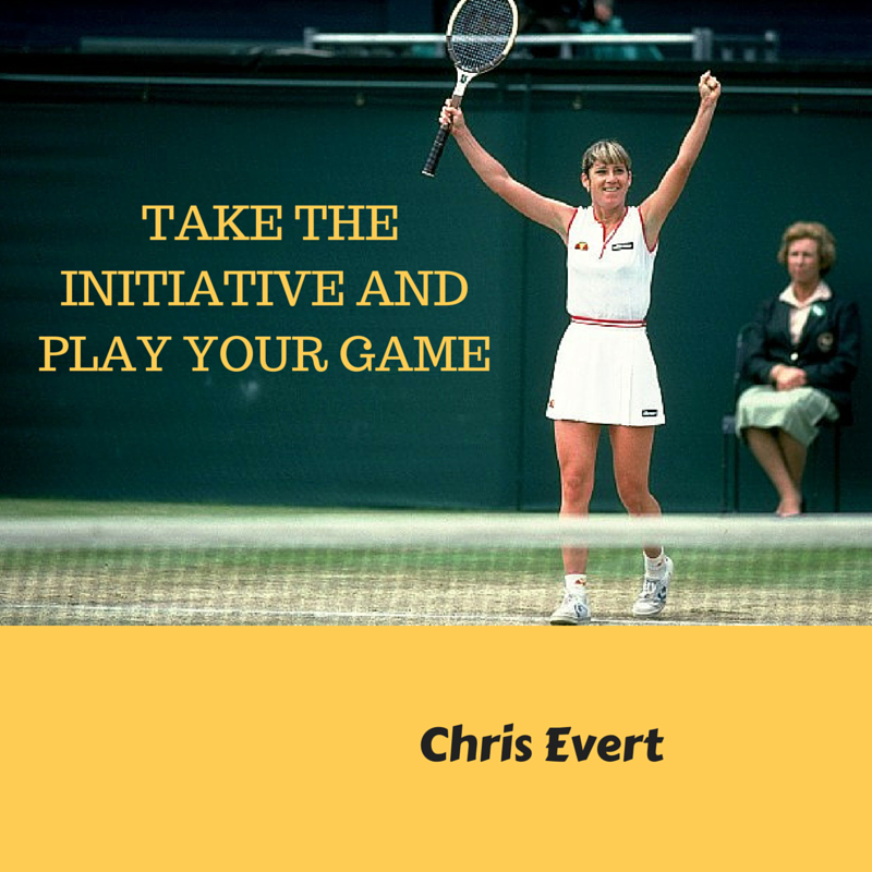 Take the initiative and play your game - Chris Evert