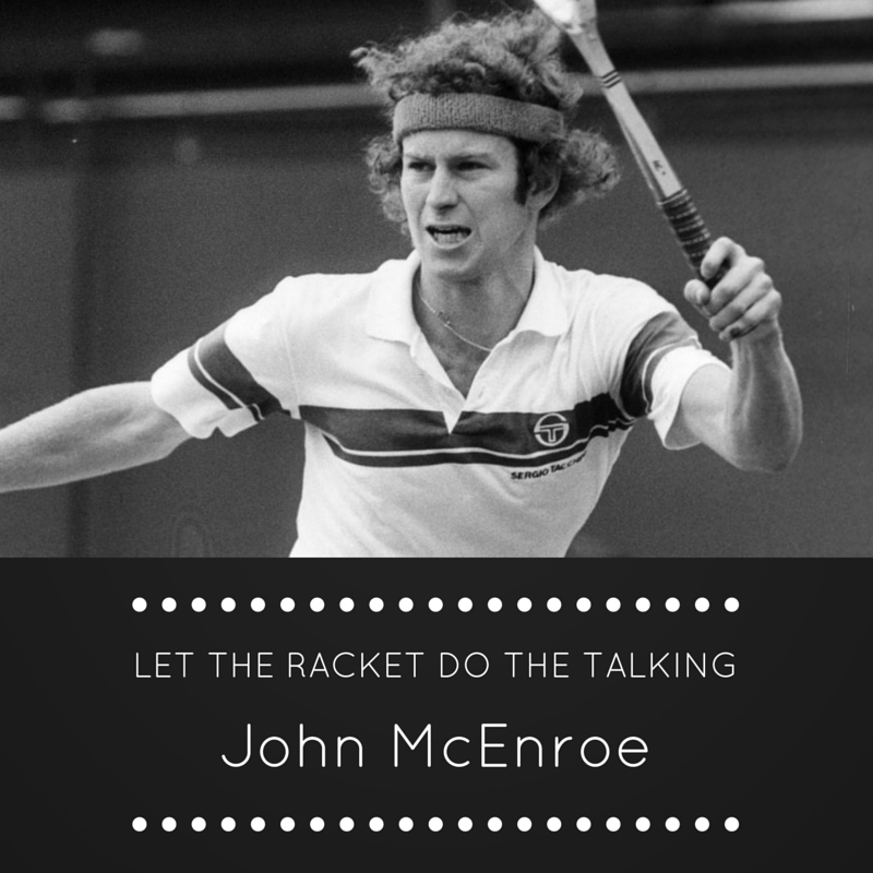 Let the racket do the talking - John McEnroe