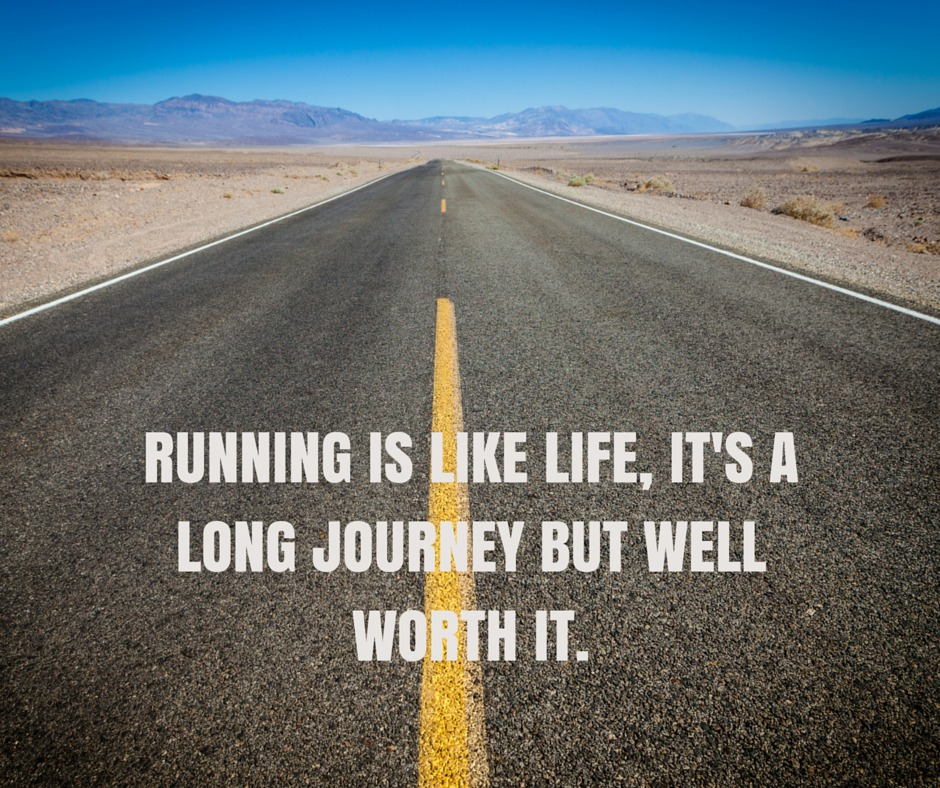 Running is like life, it's a long journey, but well worth it.