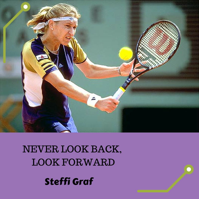 Never look back, look forward - Steffi Graf