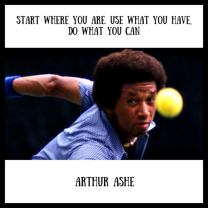 Start where you are. Use what you have, do what you can - Arthur Ashe