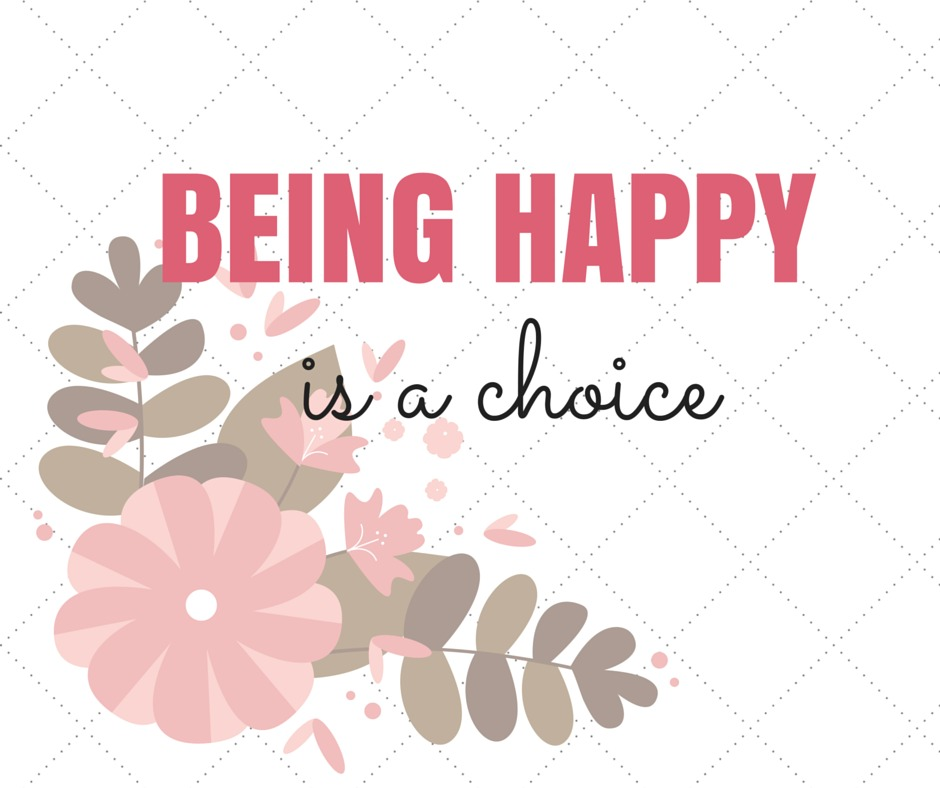 Being happy is a choice.