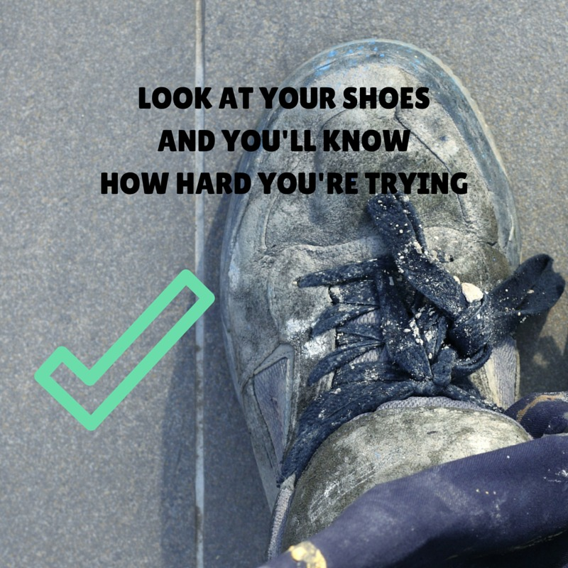 Look at your shoes and you'll know how hard you're trying.