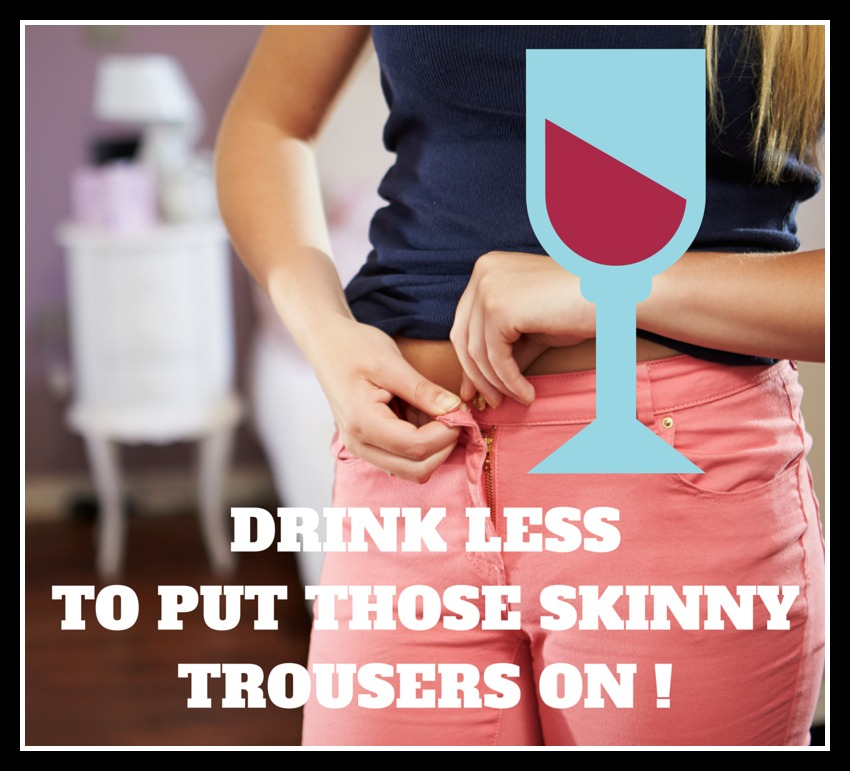 Drink less to put those skinny trousers on.