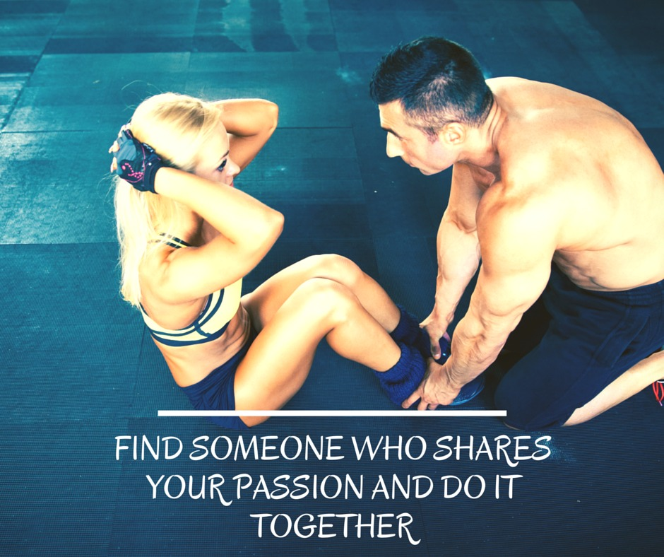 Find Someone who shares your passion and do it together