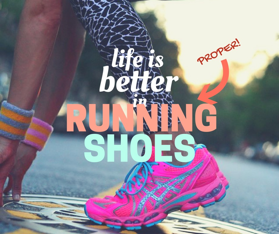 Life is better in PROPER running shoes